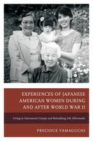 Yamaguchi, Precious - Experiences of Japanese American Women during and after World War II: Living in Internment Camps and Rebuilding Life Afterwards - 9781498508636 - V9781498508636