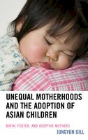Gill, Jungyun - Unequal Motherhoods and the Adoption of Asian Children: Birth, Foster, and Adoptive Mothers - 9781498509626 - V9781498509626