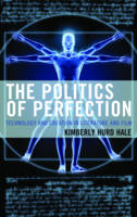 Hale, Kimberly Hurd - The Politics of Perfection: Technology and Creation in Literature and Film (Politics, Literature, & Film) - 9781498509923 - V9781498509923