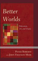 Roberts, Peter, Freeman-Moir, John - Better Worlds: Education, Art, and Utopia (Critical Education Policy and Politics) - 9781498510851 - V9781498510851