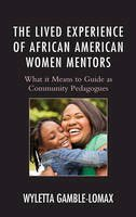 Gamble-Lomax, Wyletta - The Lived Experience of African American Female Mentors: Community Pedagogues (Race and Education in the Twenty-First Century) - 9781498514620 - V9781498514620