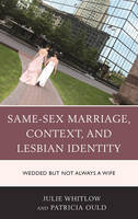 Whitlow, Julie, Ould, Patricia - Same-Sex Marriage, Context, and Lesbian Identity: Wedded but Not Always a Wife - 9781498516983 - V9781498516983