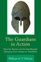 Altman, William H. F. - The Guardians in Action: Plato the Teacher and the Post-Republic Dialogues from Timaeus to Theaetetus - 9781498517867 - V9781498517867