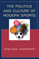 Anderson, Sheldon - The Politics and Culture of Modern Sports - 9781498517959 - V9781498517959