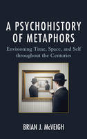 McVeigh, Brian J. - A Psychohistory of Metaphors: Envisioning Time, Space, and Self through the Centuries - 9781498520287 - V9781498520287