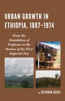 Benti, Getahun - Urban Growth in Ethiopia, 1887-1974: From the Foundation of Finfinnee to the Demise of the First Imperial Era - 9781498521932 - V9781498521932