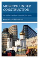 Argenbright, Robert - Moscow under Construction: City Building, Place-Based Protest, and Civil Society - 9781498522021 - V9781498522021