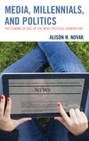 Novak, Alison - Media, Millennials, and Politics: The Coming of Age of the Next Political Generation - 9781498522441 - V9781498522441