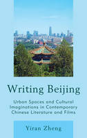 Zheng, Yiran - Writing Beijing: Urban Spaces and Cultural Imaginations in Contemporary Chinese Literature and Films - 9781498531016 - V9781498531016