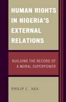 Aka, Philip - Human Rights in Nigeria's External Relations: Building the Record of a Moral Superpower (African Governance and Development) - 9781498533553 - V9781498533553