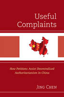 Chen, Jing - Useful Complaints: How Petitions Assist Decentralized Authoritarianism in China - 9781498534529 - V9781498534529