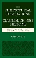 Lee, Keekok - The Philosophical Foundations of Classical Chinese Medicine: Philosophy, Methodology, Science - 9781498538879 - V9781498538879