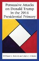 Benoit, William L., Glantz, Mark J. - Persuasive Attacks on Donald Trump in the 2016 Presidential Primary (Lexington Studies in Political Communication) - 9781498548540 - V9781498548540