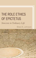 Johnson, Brian E. - The Role Ethics of Epictetus: Stoicism in Ordinary Life - 9781498550833 - V9781498550833