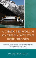 Hayes, Jack Patrick - A Change in Worlds on the Sino-Tibetan Borderlands: Politics, Economies, and Environments in Northern Sichuan - 9781498550871 - V9781498550871