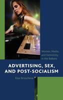 Ibroscheva, Elza - Advertising, Sex, and Post-Socialism: Women, Media, and Femininity in the Balkans - 9781498557160 - V9781498557160