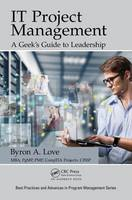 Love, Byron A. - IT Project Management: A Geek's Guide to Leadership (Best Practices and Advances in Program Management) - 9781498736503 - V9781498736503