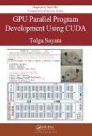 Soyata, Tolga - GPU Parallel Program Development Using CUDA (Chapman & Hall/CRC Computational Science) - 9781498750752 - V9781498750752