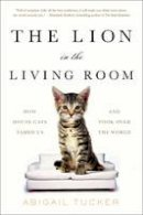 Tucker, Abigail - The Lion in the Living Room: How House Cats Tamed Us and Took Over the World - 9781501154478 - V9781501154478