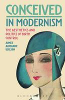 Wilson, Aimee Armande - Conceived in Modernism: The Aesthetics and Politics of Birth Control - 9781501333958 - V9781501333958