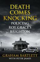 Bartlett, Graham, James, Peter - Death Comes Knocking: Policing Roy Grace's Brighton - 9781509810482 - KEX0287681
