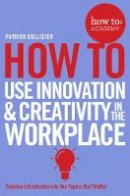 Collister, Patrick - How to Use Innovation & Creativity in the Workplace (How To: Academy) - 9781509814459 - V9781509814459