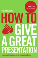 Chalmers, Neil, Gordon, John - How to: Give a Great Presentation (How to: Academy) - 9781509814473 - V9781509814473