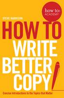 Harrison, Steve, Gordon, John - How to: Write Better Copy: Advice on Getting People to Notice Your Copy, Engage with it and Do What You Want Them to Do (How to: Academy) - 9781509814572 - V9781509814572