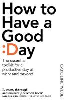 Webb, Caroline - How to Have a Good Day: Think Bigger, Feel Better and Transform Your Working Life - 9781509818242 - V9781509818242