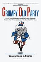 Scaros, Constantinos E. - Grumpy Old Party: 20 Tips on How the Republicans Can Shed Their Anger, Reclaim Their Respectability, and Win Back the White House - 9781512713251 - V9781512713251