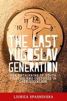 Spaskovska, Ljubica - The Last Yugoslav Generation: The Rethinking of Youth Politics and Cultures in Late Socialism - 9781526106315 - V9781526106315