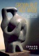 Juler, Edward - Grown but not made: British Modernist sculpture and the New Biology - 9781526106537 - V9781526106537