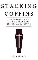 Milne, Ida - Stacking the Coffins: Influenza, War and Revolution in Ireland, 1918-19 - 9781526154354 - 9781526154354