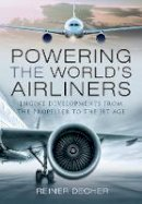 Decher, Reiner - Powering the World's Airliners: Engine Developments from the Propeller to the Jet Age - 9781526759146 - V9781526759146