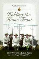 Caroline Scott - Holding the Home Front: The Women's Land Army in The First World War - 9781526781499 - V9781526781499