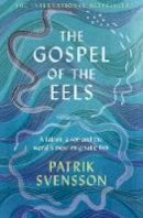 Svensson, Patrik - The Gospel of the Eels: A Father, a Son and the World's Most Enigmatic Fish - 9781529030693 - 9781529030693