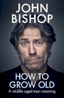 Bishop, John - How to Grow Old: A middle-aged man moaning - 9781529105391 - V9781529105391