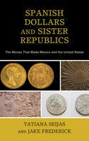 Seijas, Tatiana, Frederick, Jake - Spanish Dollars and Sister Republics: The Money That Made Mexico and the United States - 9781538100462 - V9781538100462