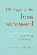 Dr. Caroline Leaf - 101 Ways to Be Less Stressed: Simple Self-Care Strategies to Boost Your Mind, Mood, and Mental Health - 9781540900937 - V9781540900937