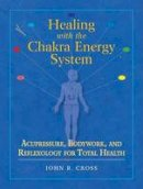 John R. Cross - Healing with the Chakra Energy System: Acupressure, Bodywork, and Reflexology for Total Health - 9781556436253 - V9781556436253