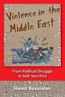 Hamit Bozarslan - Violence In The Middle East: From Political Struggle To Self-sacrifice - 9781558763098 - V9781558763098