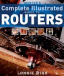 Bird, Lonnie - Taunton's Complete Illustrated Guide to Routers - 9781561587667 - V9781561587667