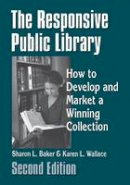 Baker, Sharon L.; Wallace, Karen L. - The Responsive Public Library. How to Develop and Market a Winning Collection.  - 9781563086489 - V9781563086489
