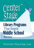 Wilson, Patricia Potter, Leslie, Roger - Center Stage: Library Programs That Inspire Middle School Patrons - 9781563087967 - V9781563087967