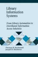 Kochtanek, Thomas R., Matthews, Joseph R. - Library Information Systems: From Library Automation to Distributed Information Access Solutions (Library and Information Science Text Series Library and Info) - 9781563089664 - V9781563089664