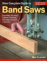 Duginske, Mark - New Complete Guide to Band Saws: Everything You Need to Know About the Most Important Saw in the Shop - 9781565238411 - V9781565238411