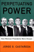 Castaneda, Jorge G., Castaaneda, Jorge G. - Perpetuating Power: How Mexican Presidents Are Chosen - 9781565846166 - KTJ0004713