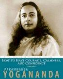 Yogananda, Paramahansa - How to Have Courage, Calmness and Confidence - 9781565892491 - V9781565892491