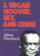Theoharis, Athan - J.Edgar Hoover, Sex, and Crime: An Historical Antidote - 9781566630719 - V9781566630719