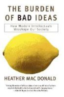 MacDonald, Heather - The Burden of Bad Ideas. How Modern Intellectuals Misshape Our Society.  - 9781566633963 - V9781566633963
